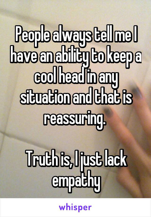 People always tell me I have an ability to keep a cool head in any situation and that is reassuring.   Truth is, I just lack empathy