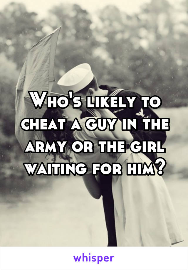Who's likely to cheat a guy in the army or the girl waiting for him?
