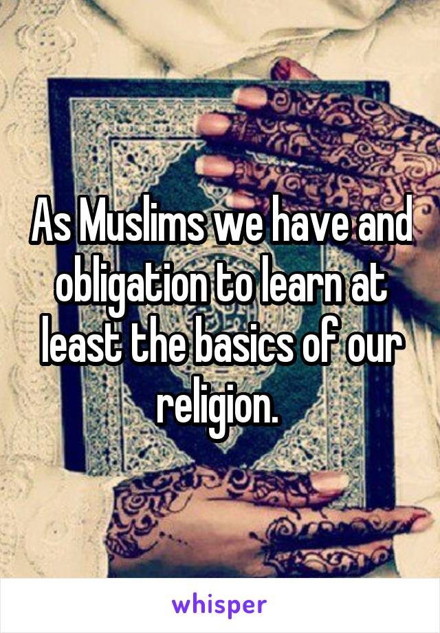 As Muslims we have and obligation to learn at least the basics of our religion.