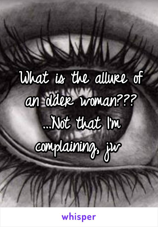 What is the allure of an older woman??? ...Not that I'm complaining, jw