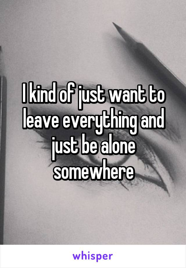 I kind of just want to leave everything and just be alone somewhere