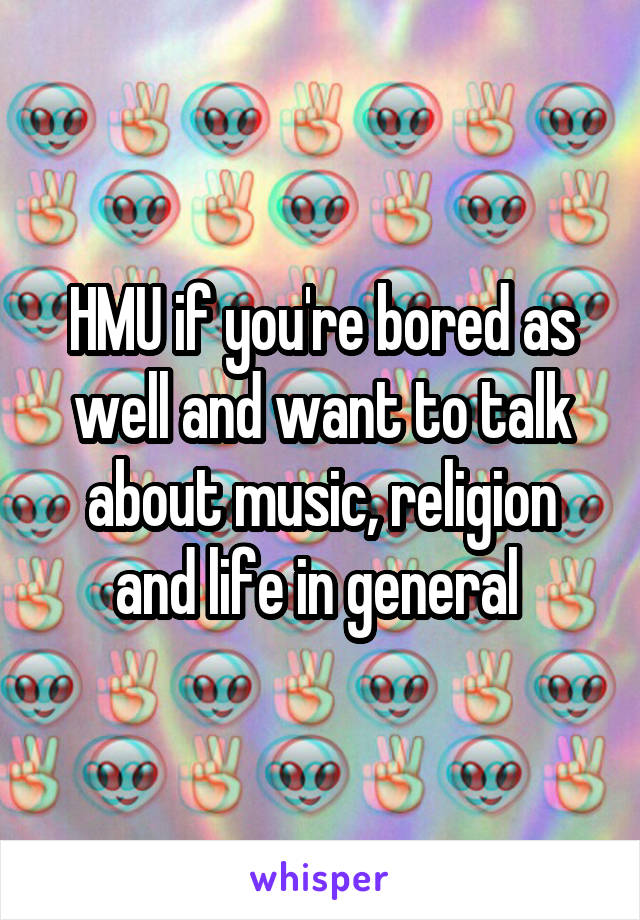 HMU if you're bored as well and want to talk about music, religion and life in general