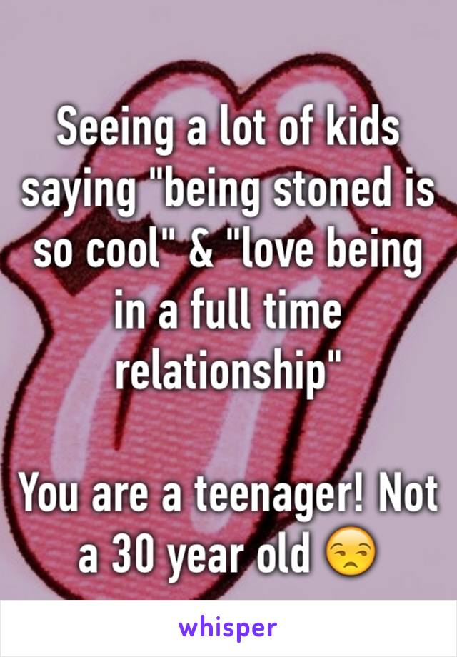 """Seeing a lot of kids saying """"being stoned is so cool"""" & """"love being in a full time relationship""""   You are a teenager! Not a 30 year old 😒"""