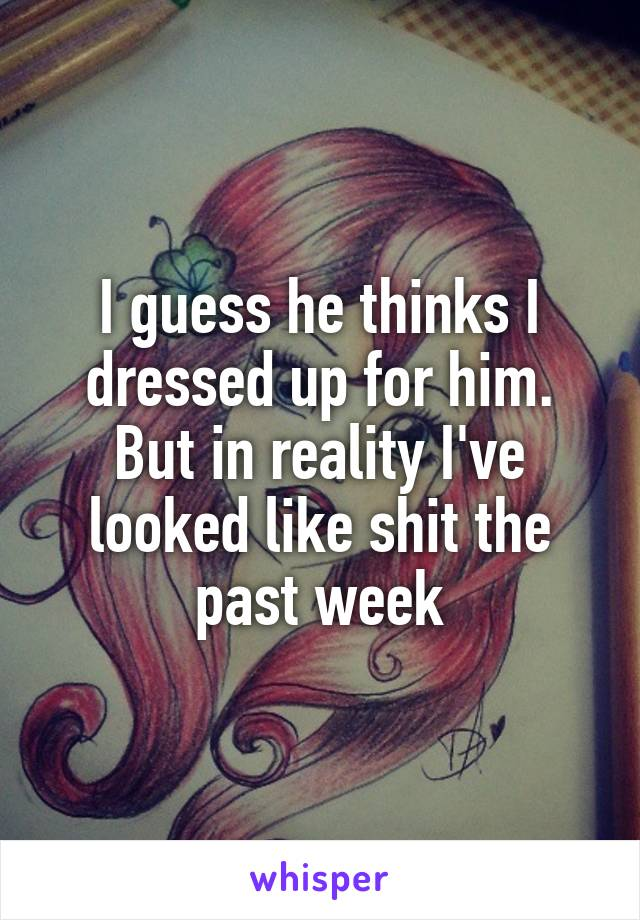 I guess he thinks I dressed up for him. But in reality I've looked like shit the past week