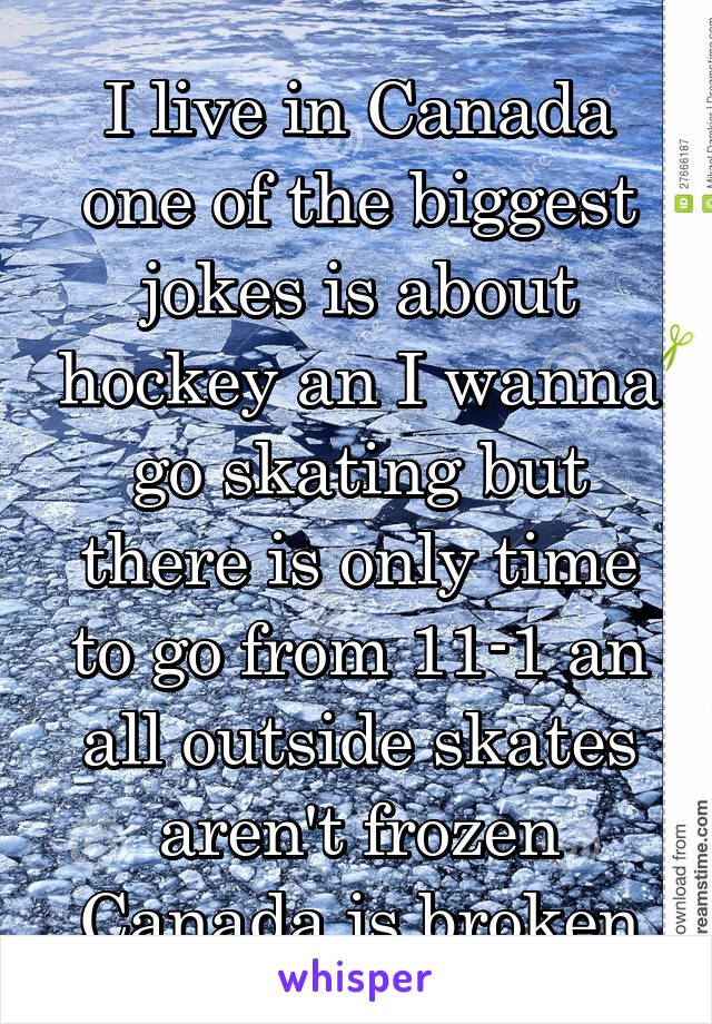 I live in Canada one of the biggest jokes is about hockey an I wanna go skating but there is only time to go from 11-1 an all outside skates aren't frozen Canada is broken