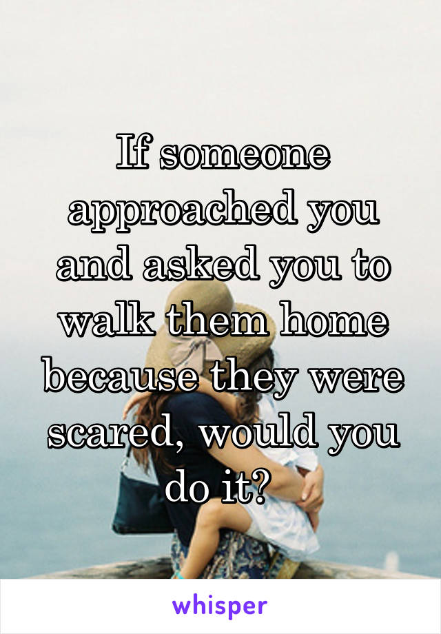 If someone approached you and asked you to walk them home because they were scared, would you do it?