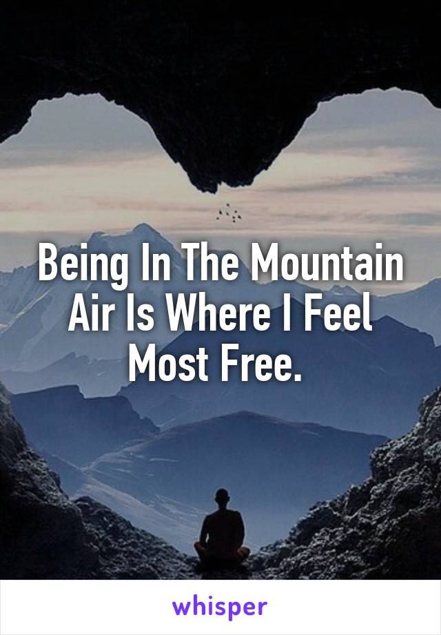 Being In The Mountain Air Is Where I Feel Most Free.