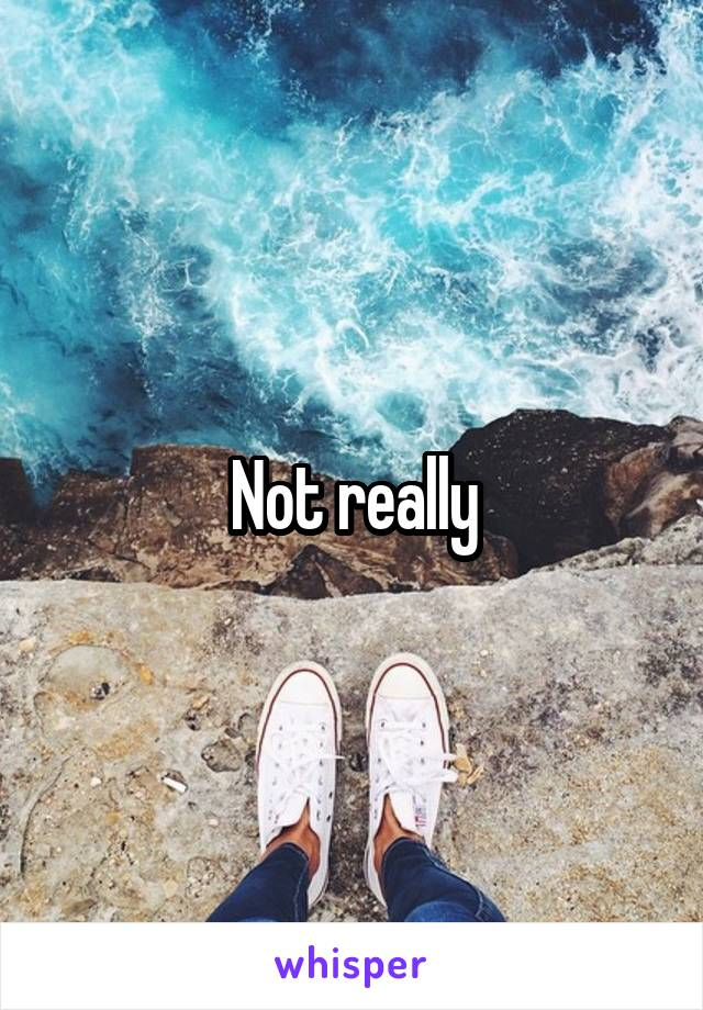Not really