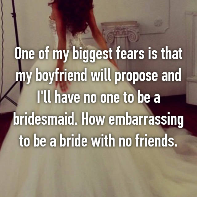 One of my biggest fears is that my boyfriend will propose and I'll have no one to be a bridesmaid. How embarrassing to be a bride with no friends.