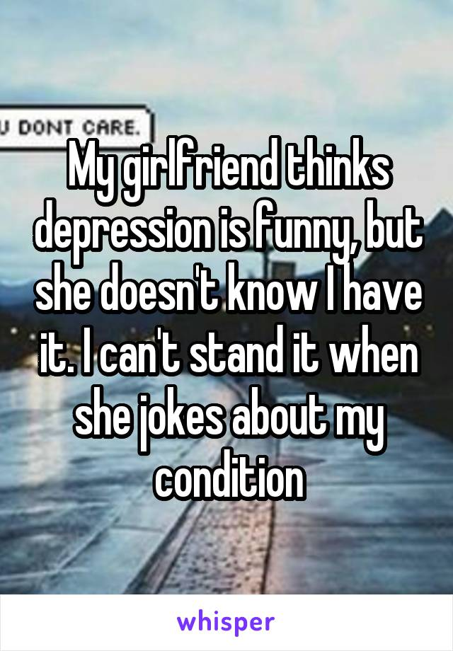 My girlfriend thinks depression is funny, but she doesn't know I have it. I can't stand it when she jokes about my condition