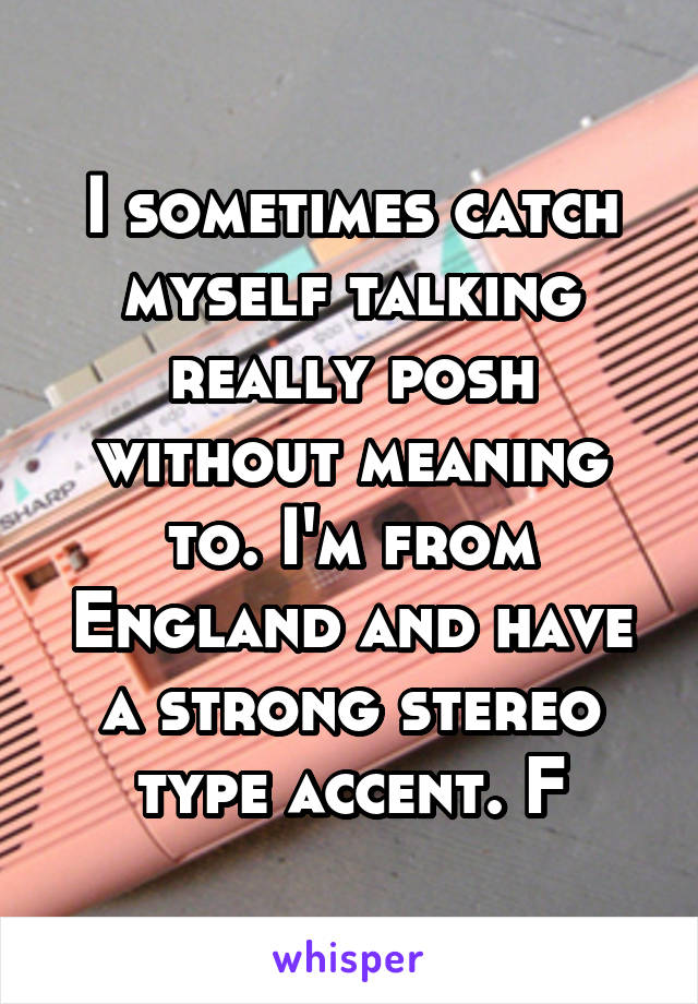 I sometimes catch myself talking really posh without meaning to. I'm from England and have a strong stereo type accent. F