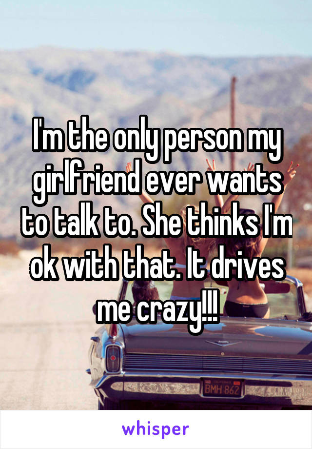 I'm the only person my girlfriend ever wants to talk to. She thinks I'm ok with that. It drives me crazy!!!