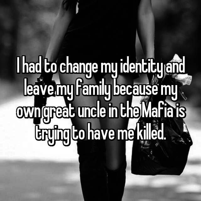 I had to change my identity and leave my family because my own great uncle in the Mafia is trying to have me killed.