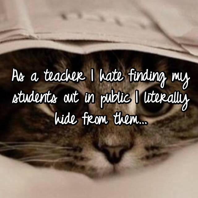 As a teacher I hate finding my students out in public I literally hide from them...