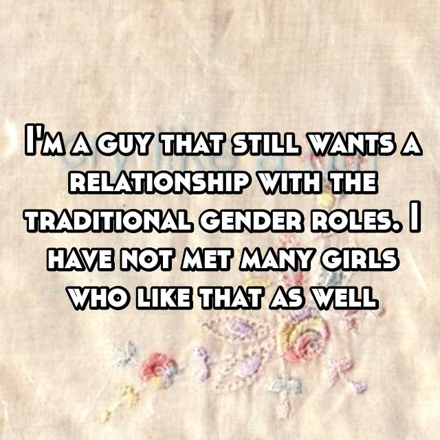 I'm a guy that still wants a relationship with the traditional gender roles. I have not met many girls who like that as well