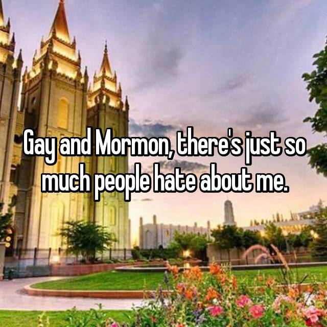 Gay and Mormon, there's just so much people hate about me.