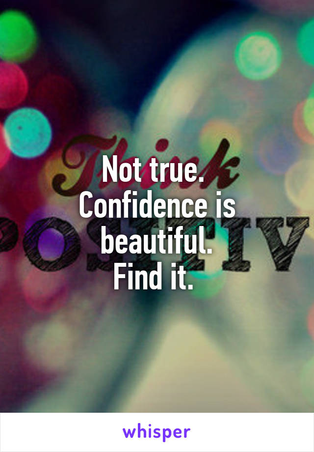 Not true.  Confidence is beautiful. Find it.