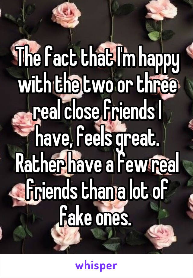 The fact that I'm happy with the two or three real close friends I have, feels great. Rather have a few real friends than a lot of fake ones.