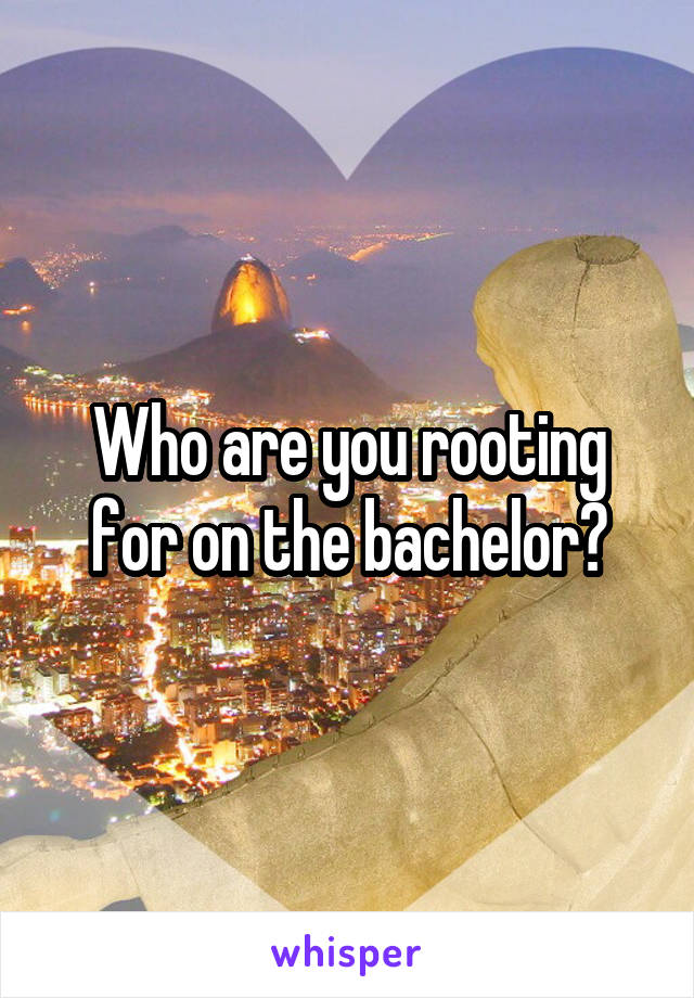 Who are you rooting for on the bachelor?