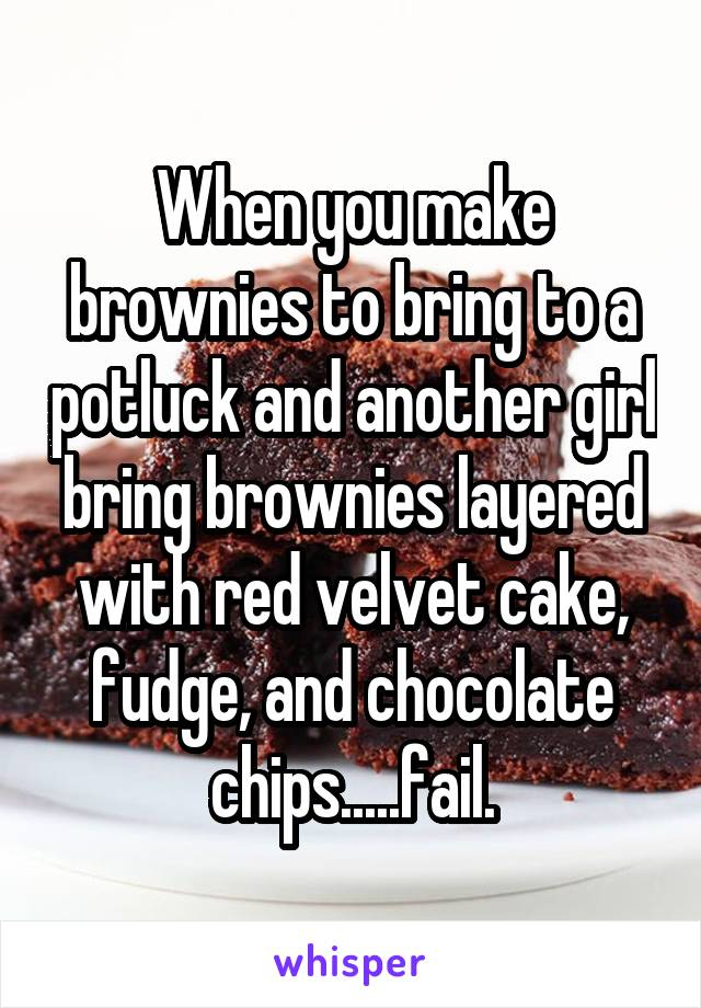 When you make brownies to bring to a potluck and another girl bring brownies layered with red velvet cake, fudge, and chocolate chips.....fail.