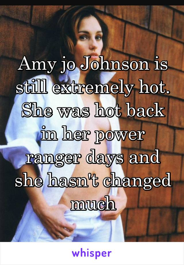 Amy jo Johnson is still extremely hot. She was hot back in her power ranger days and she hasn't changed much