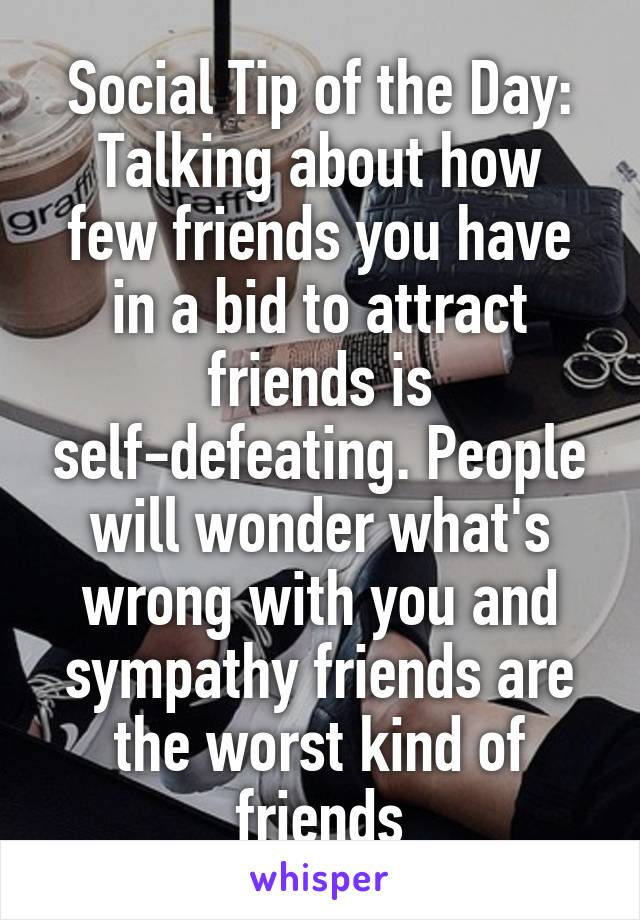 Social Tip of the Day: Talking about how few friends you have in a bid to attract friends is self-defeating. People will wonder what's wrong with you and sympathy friends are the worst kind of friends