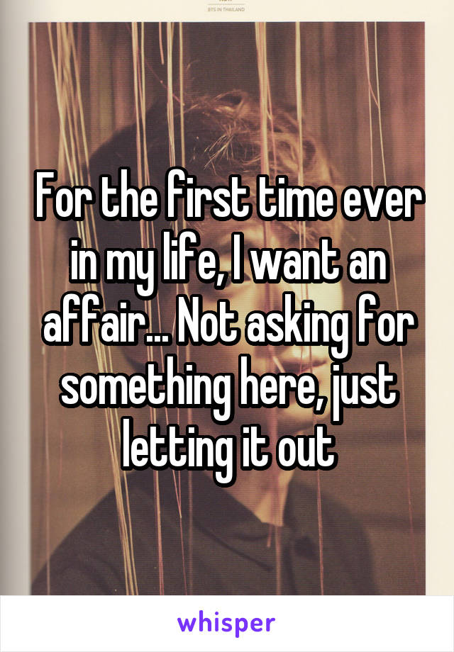 For the first time ever in my life, I want an affair... Not asking for something here, just letting it out