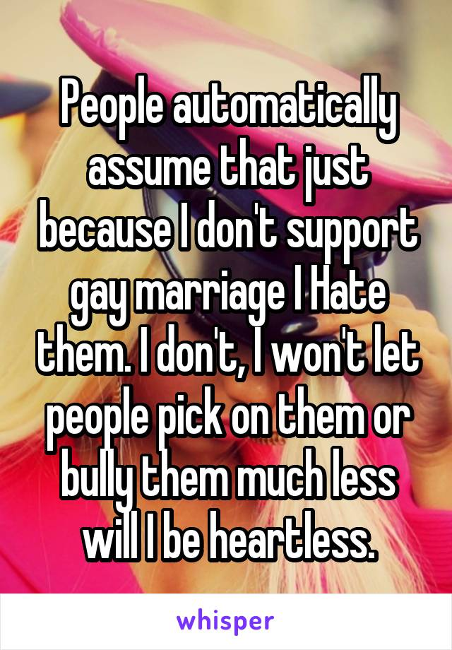 People automatically assume that just because I don't support gay marriage I Hate them. I don't, I won't let people pick on them or bully them much less will I be heartless.