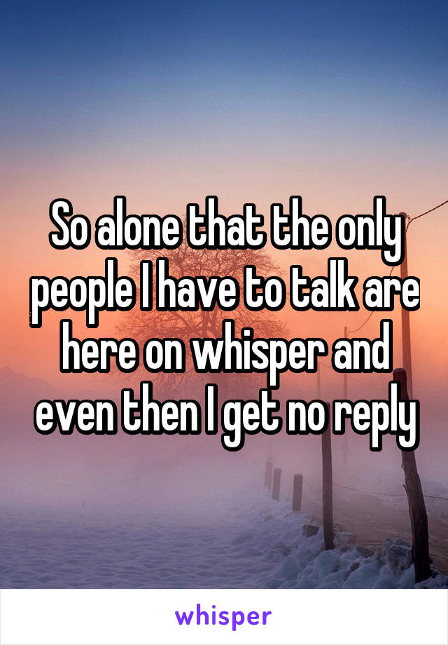 So alone that the only people I have to talk are here on whisper and even then I get no reply