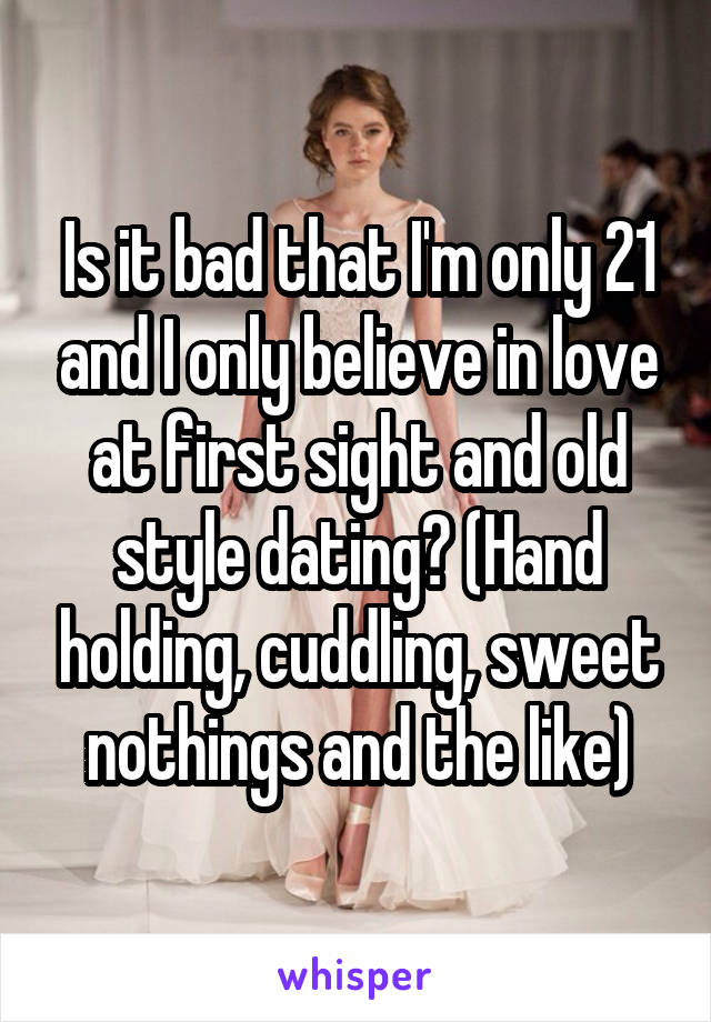 Is it bad that I'm only 21 and I only believe in love at first sight and old style dating? (Hand holding, cuddling, sweet nothings and the like)