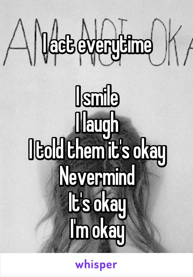 I act everytime  I smile I laugh I told them it's okay Nevermind It's okay I'm okay
