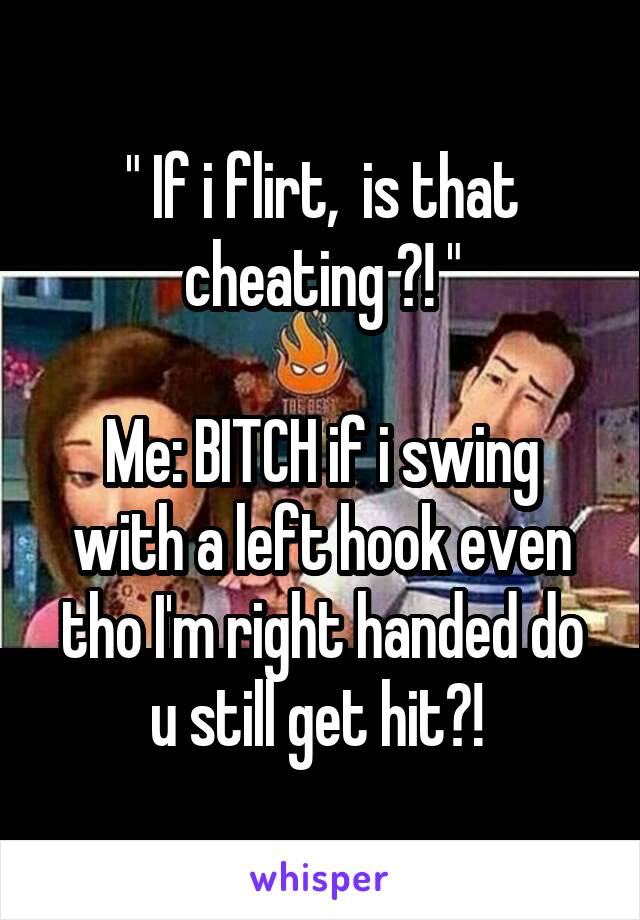 """"""" If i flirt,  is that cheating ?! """"  Me: BITCH if i swing with a left hook even tho I'm right handed do u still get hit?!"""