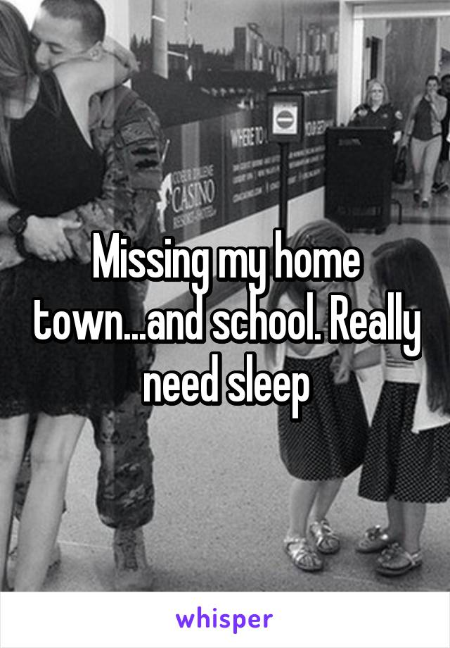 Missing my home town...and school. Really need sleep