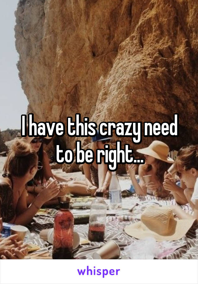 I have this crazy need to be right...