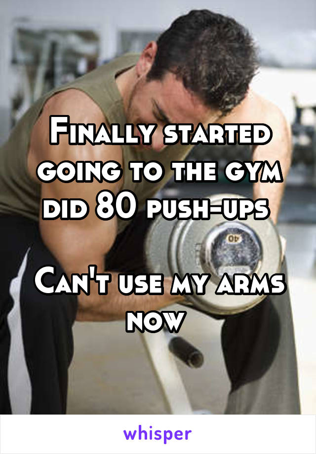 Finally started going to the gym did 80 push-ups   Can't use my arms now
