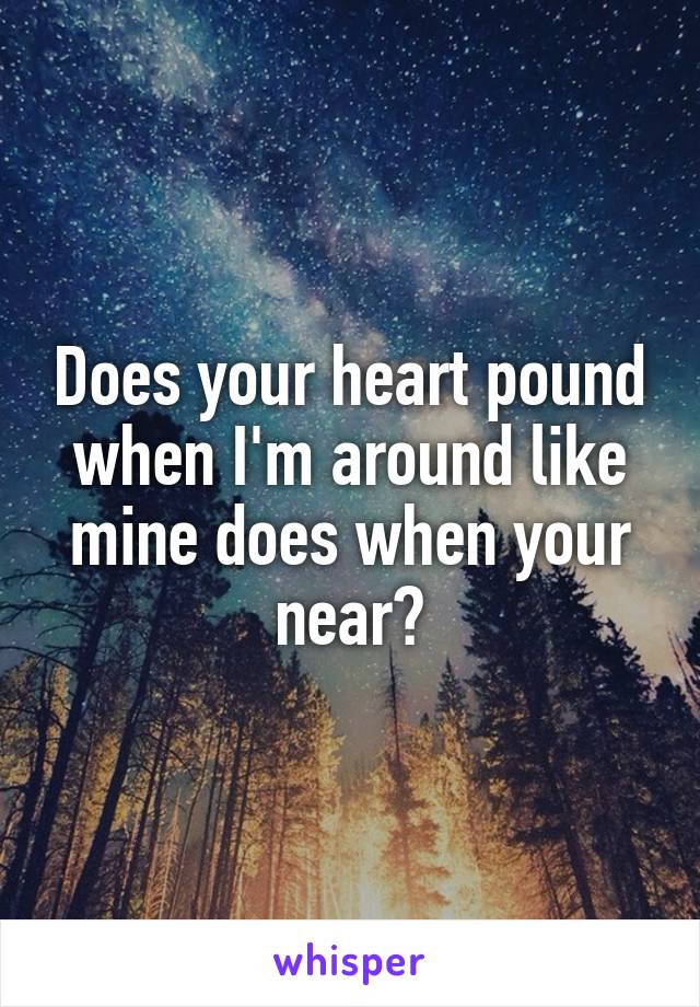 Does your heart pound when I'm around like mine does when your near?