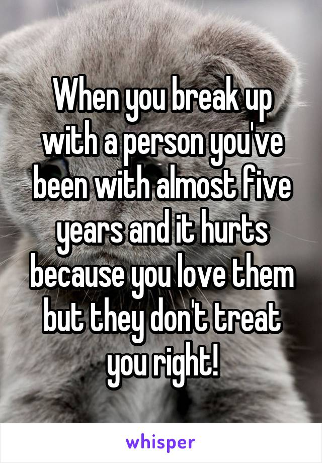 When you break up with a person you've been with almost five years and it hurts because you love them but they don't treat you right!