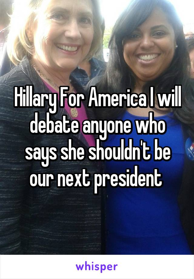 Hillary For America I will debate anyone who says she shouldn't be our next president