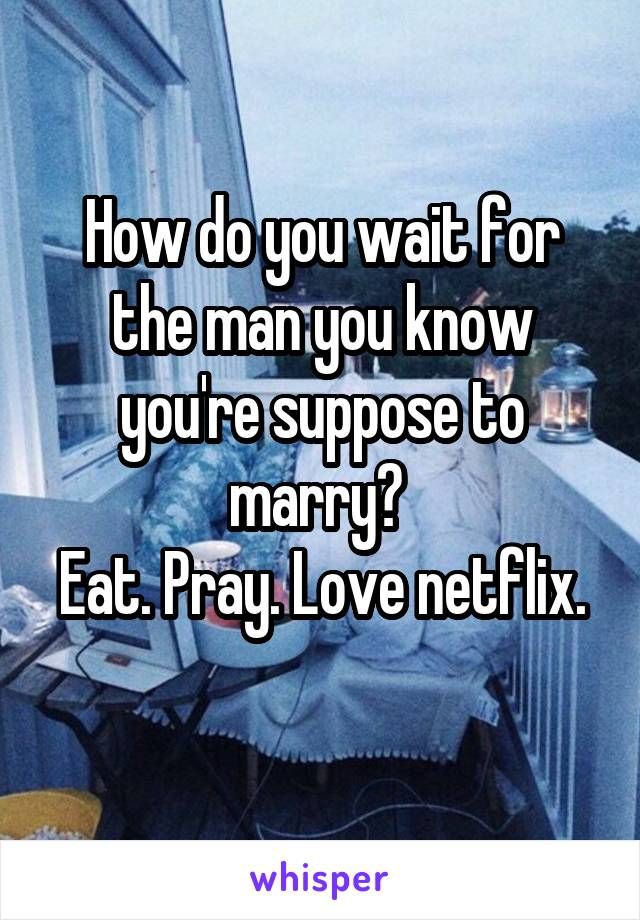 How do you wait for the man you know you're suppose to marry?  Eat. Pray. Love netflix.