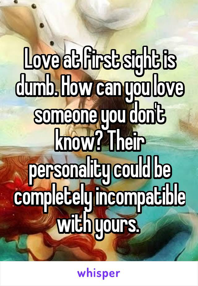 Love at first sight is dumb. How can you love someone you don't know? Their personality could be completely incompatible with yours.