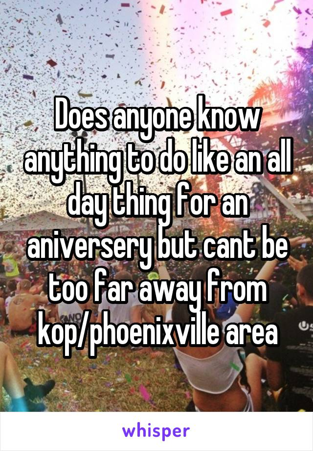 Does anyone know anything to do like an all day thing for an aniversery but cant be too far away from kop/phoenixville area