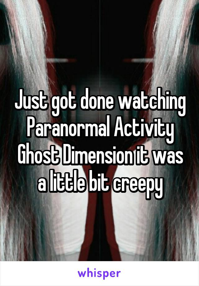 Just got done watching Paranormal Activity Ghost Dimension it was a little bit creepy