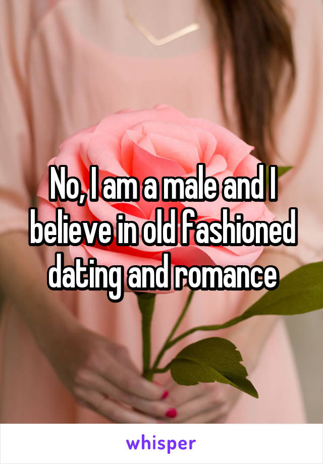 No, I am a male and I believe in old fashioned dating and romance