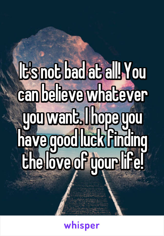 It's not bad at all! You can believe whatever you want. I hope you have good luck finding the love of your life!