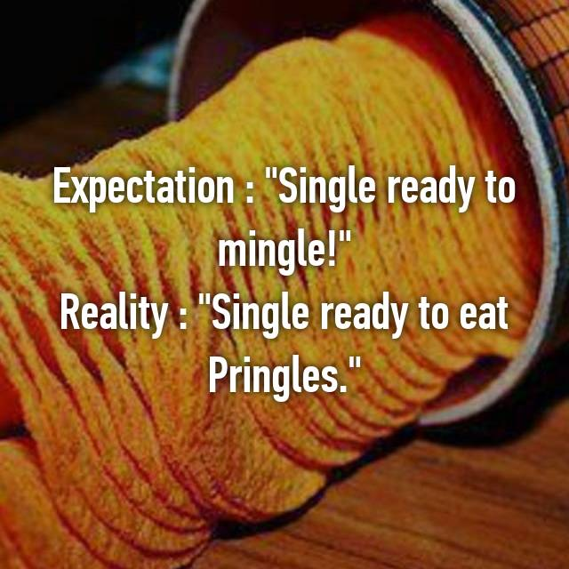 "Expectation : ""Single ready to mingle!"" Reality : ""Single ready to eat Pringles."""