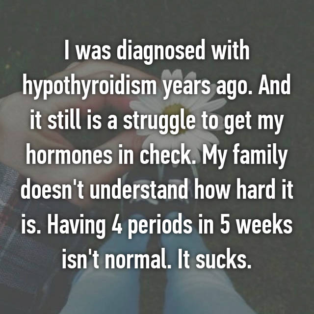 I was diagnosed with hypothyroidism years ago. And it still is a struggle to get my hormones in check. My family doesn't understand how hard it is. Having 4 periods in 5 weeks isn't normal. It sucks.
