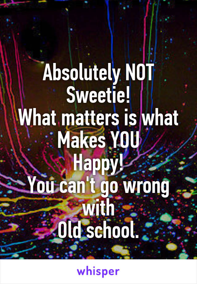 Absolutely NOT Sweetie! What matters is what Makes YOU Happy! You can't go wrong with Old school.