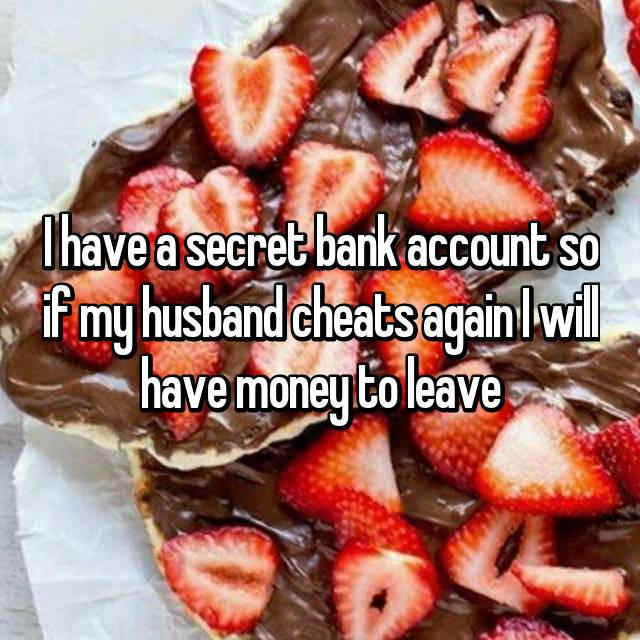 I have a secret bank account so if my husband cheats again I will have money to leave