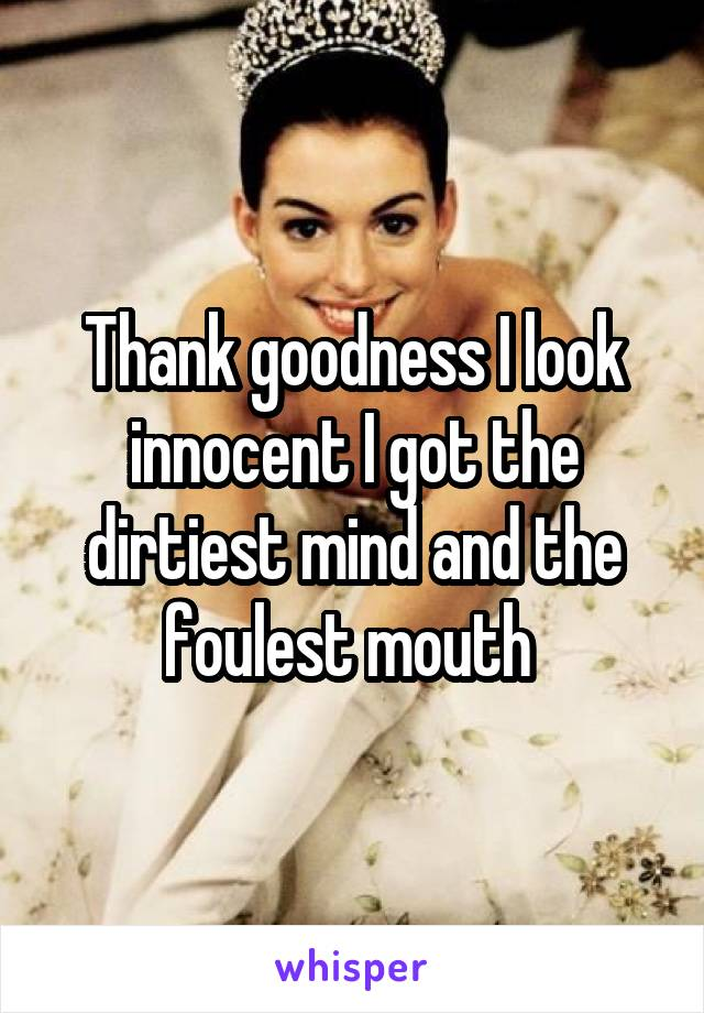 Thank goodness I look innocent I got the dirtiest mind and the foulest mouth