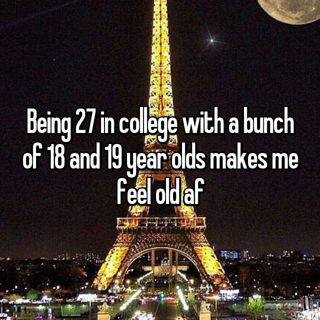 Being 27 in college with a bunch of 18 and 19 year olds makes me feel old af
